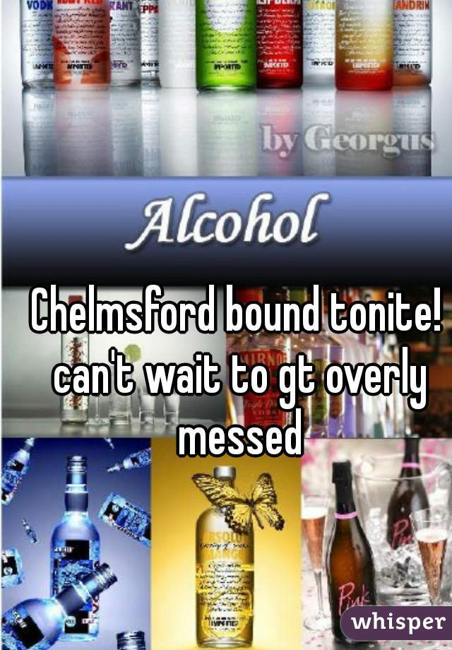 Chelmsford bound tonite! can't wait to gt overly messed