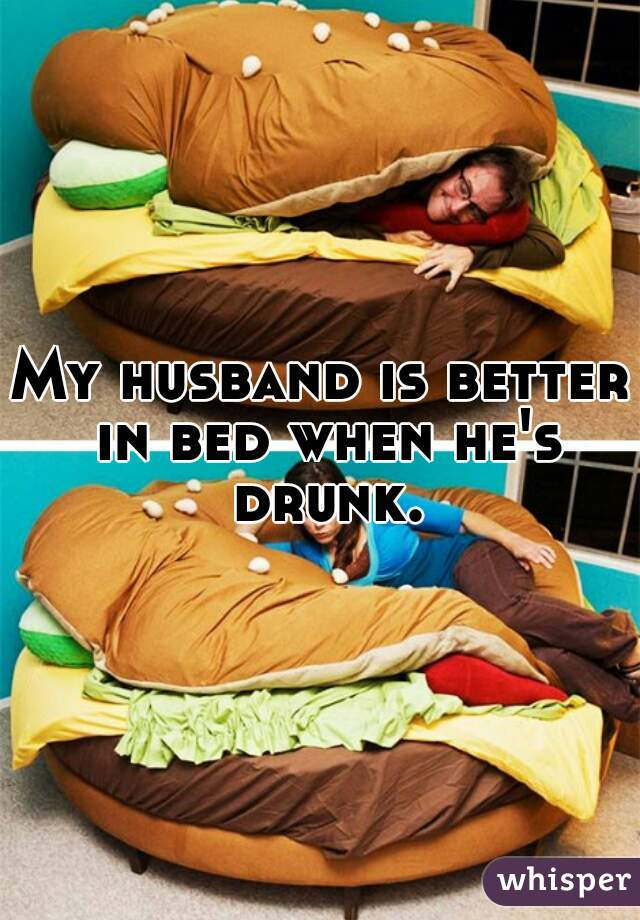 My husband is better in bed when he's drunk.