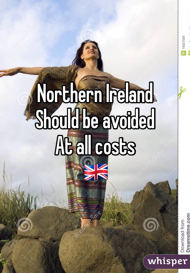 Northern Ireland  Should be avoided At all costs 🇬🇧
