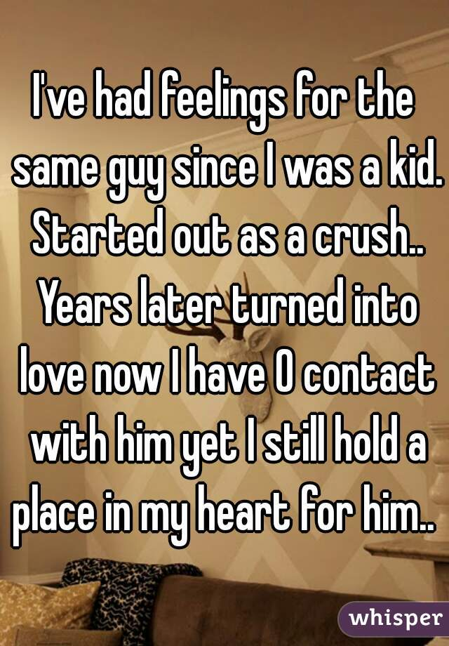 I've had feelings for the same guy since I was a kid. Started out as a crush.. Years later turned into love now I have 0 contact with him yet I still hold a place in my heart for him..