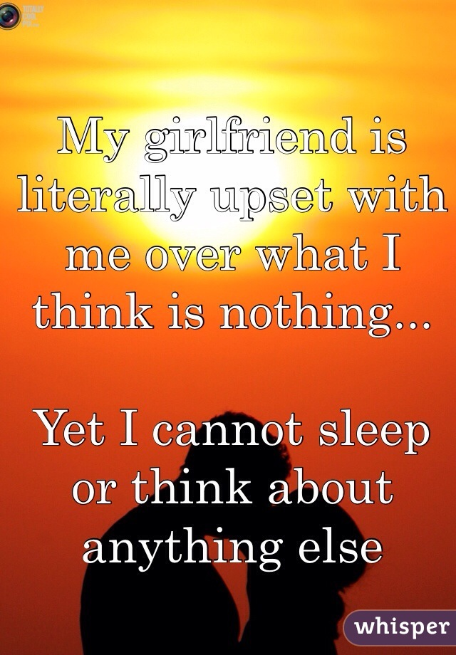 My girlfriend is literally upset with me over what I think is nothing...  Yet I cannot sleep or think about anything else