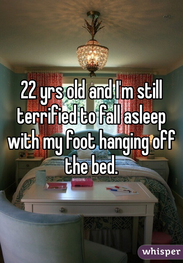 22 yrs old and I'm still terrified to fall asleep with my foot hanging off the bed.
