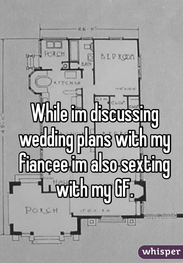 While im discussing wedding plans with my fiancee im also sexting with my GF.