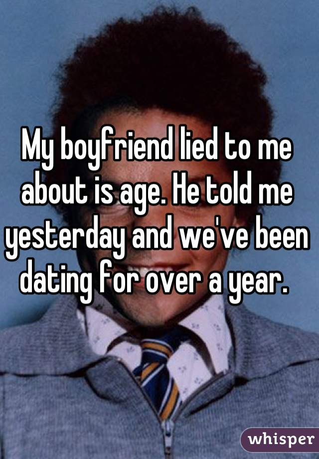 My boyfriend lied to me about is age. He told me yesterday and we've been dating for over a year.