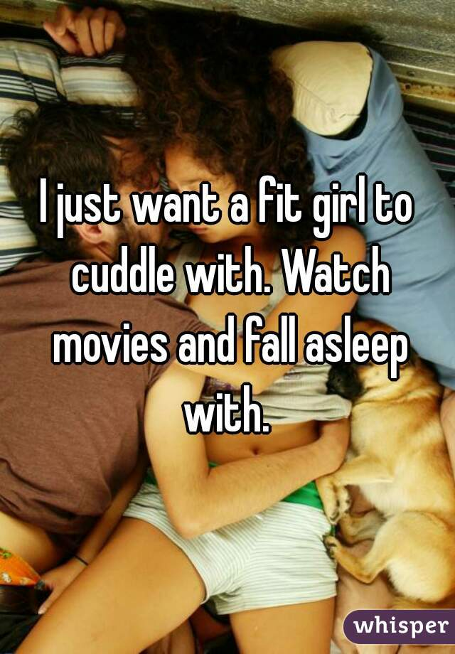 I just want a fit girl to cuddle with. Watch movies and fall asleep with.