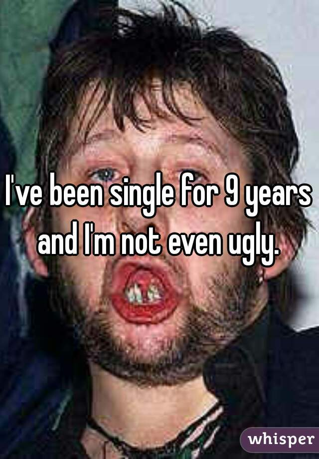 I've been single for 9 years and I'm not even ugly.