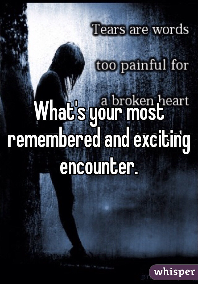 What's your most remembered and exciting encounter.