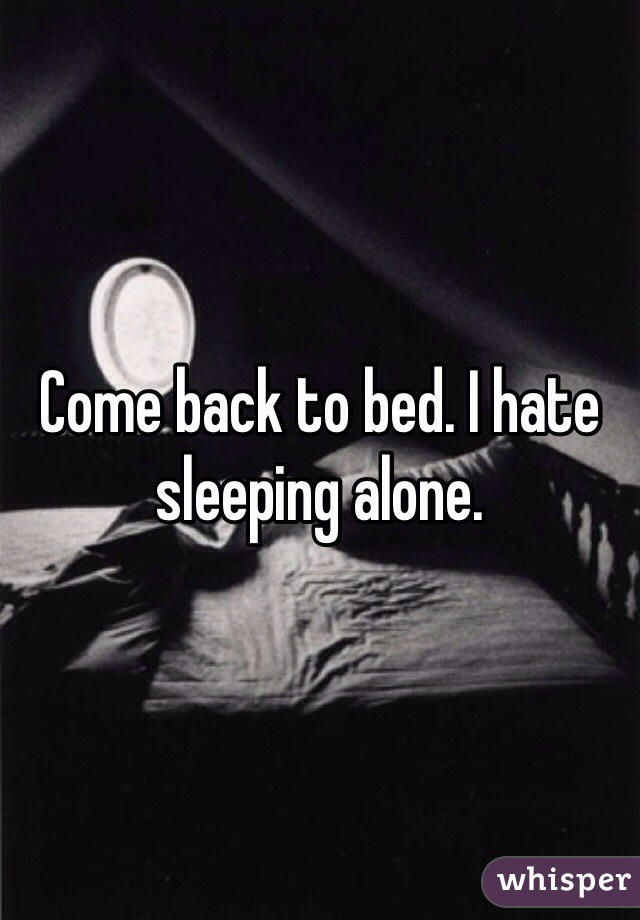Come back to bed. I hate sleeping alone.