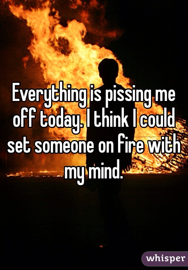 Everything is pissing me off today. I think I could set someone on fire with my mind.