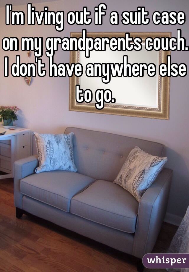 I'm living out if a suit case on my grandparents couch. I don't have anywhere else to go.