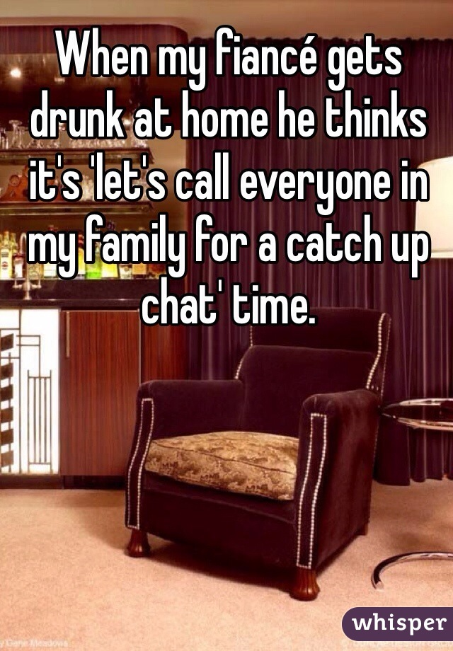 When my fiancé gets drunk at home he thinks it's 'let's call everyone in my family for a catch up chat' time.
