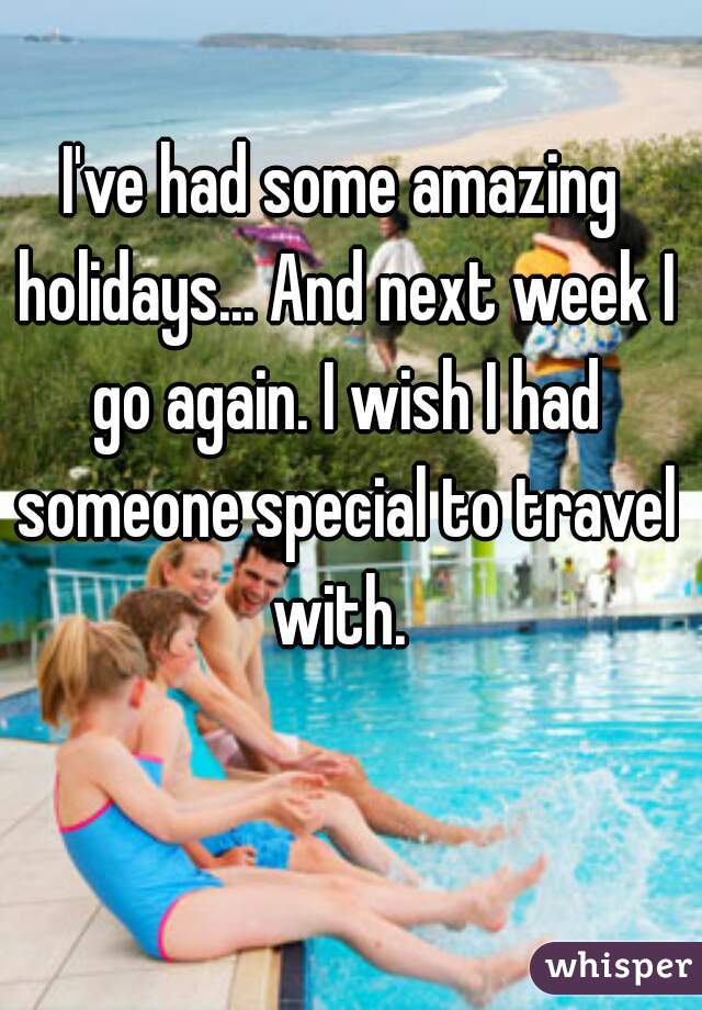 I've had some amazing holidays... And next week I go again. I wish I had someone special to travel with.