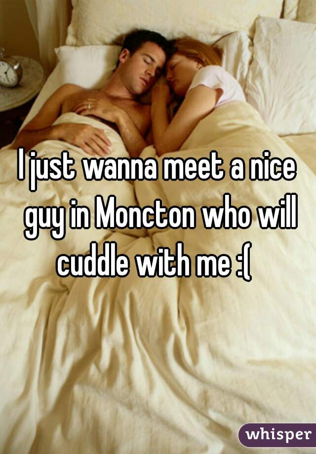 I just wanna meet a nice guy in Moncton who will cuddle with me :(