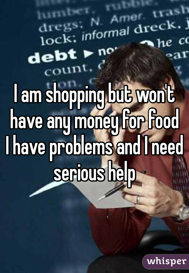 I am shopping but won't have any money for food  I have problems and I need serious help