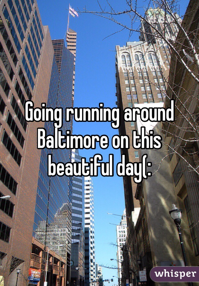 Going running around Baltimore on this beautiful day(: