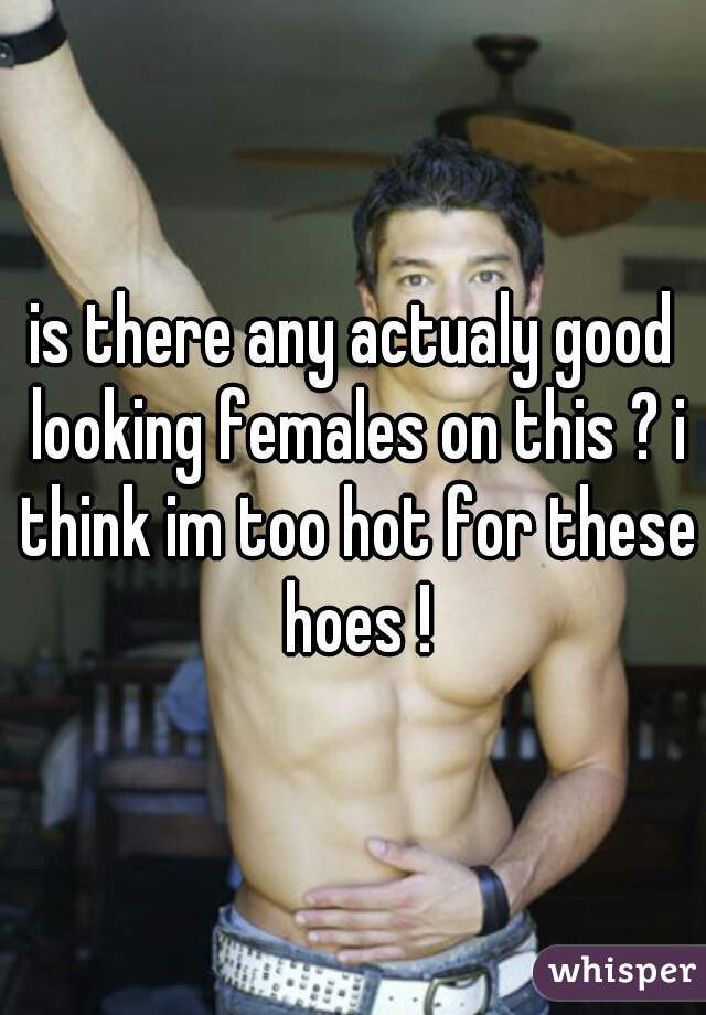 is there any actualy good looking females on this ? i think im too hot for these hoes !