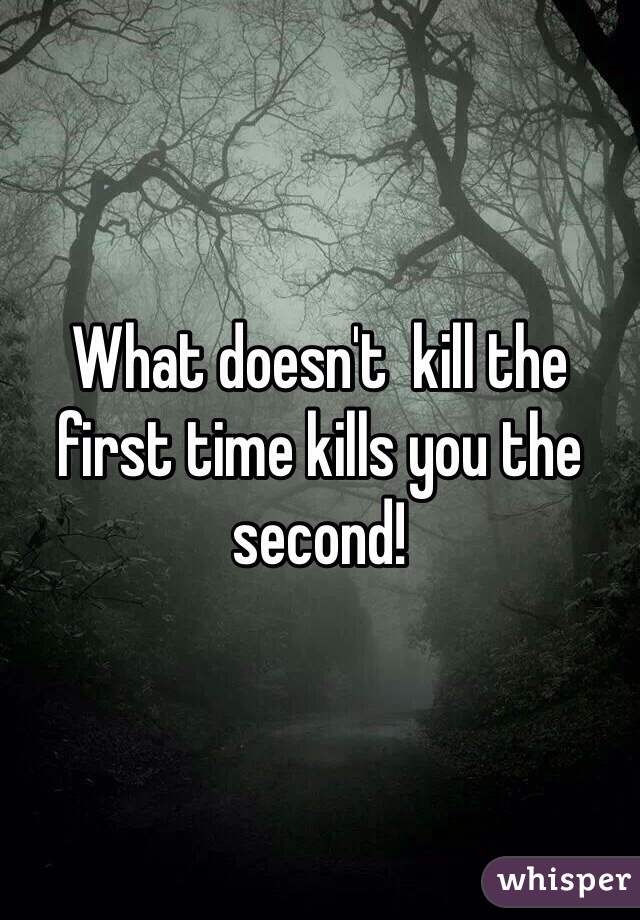 What doesn't  kill the first time kills you the second!