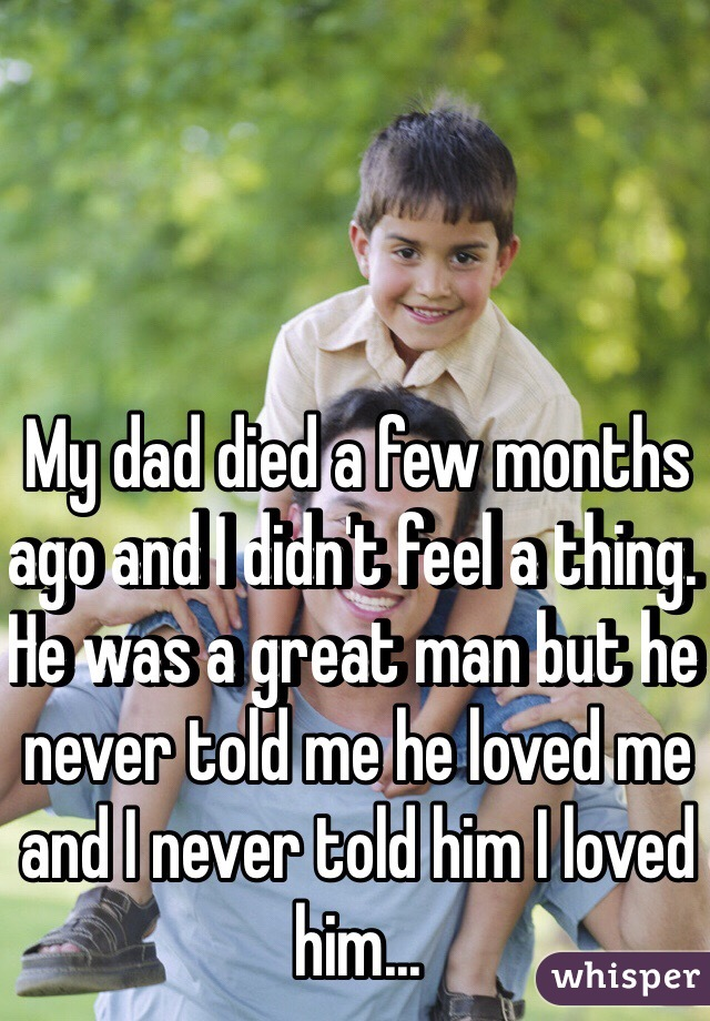 My dad died a few months ago and I didn't feel a thing. He was a great man but he never told me he loved me and I never told him I loved him...