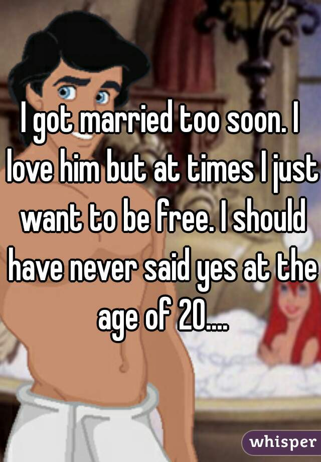 I got married too soon. I love him but at times I just want to be free. I should have never said yes at the age of 20....