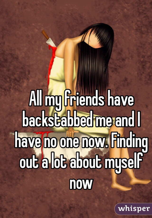 All my friends have backstabbed me and I have no one now. Finding out a lot about myself now