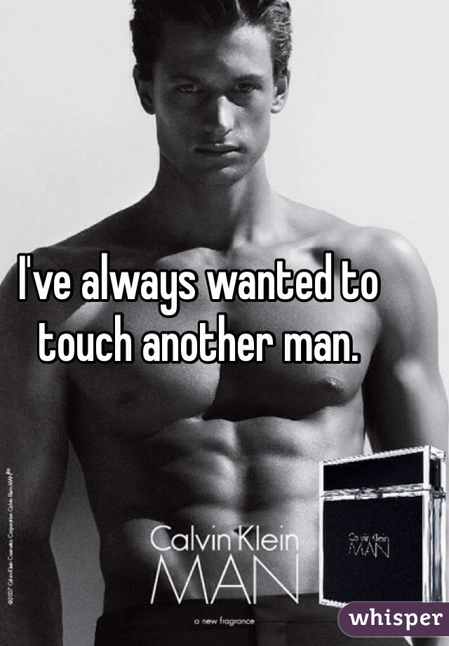 I've always wanted to touch another man.
