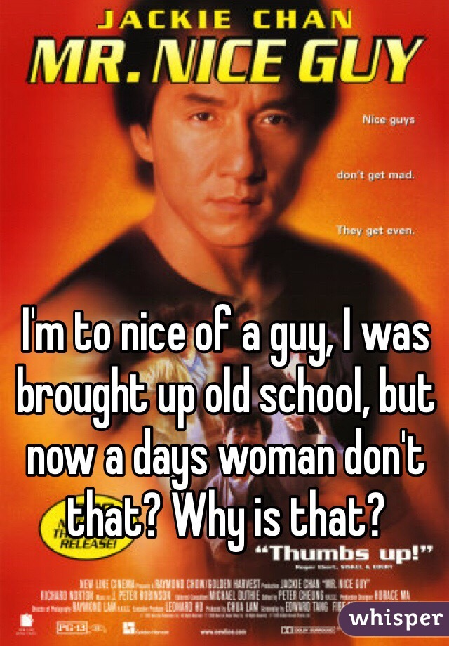 I'm to nice of a guy, I was brought up old school, but now a days woman don't that? Why is that?