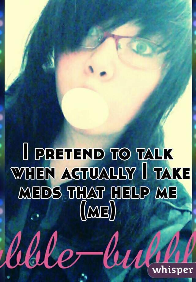 I pretend to talk when actually I take meds that help me  (me)
