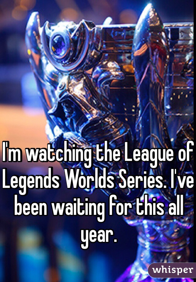 I'm watching the League of Legends Worlds Series. I've been waiting for this all year.