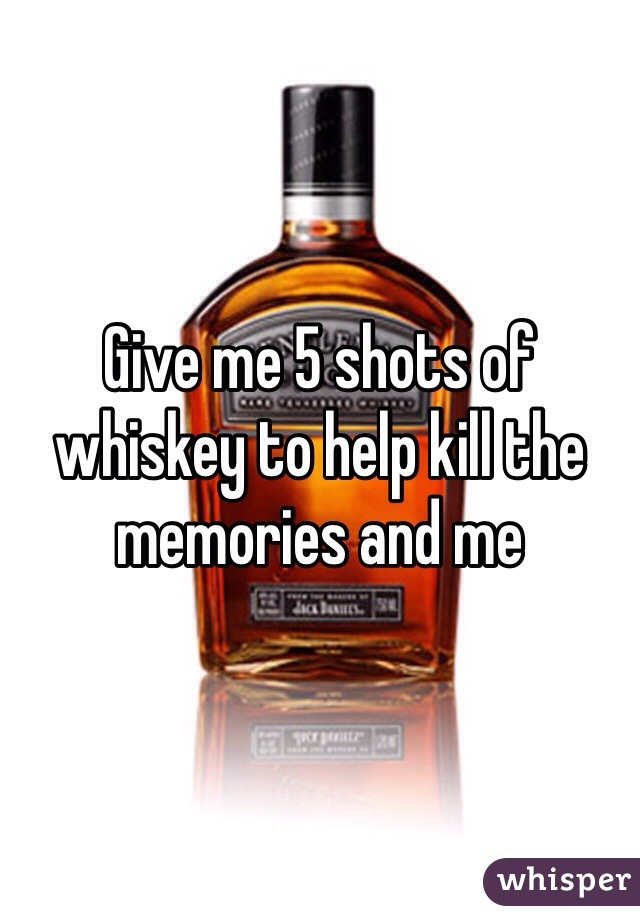 Give me 5 shots of whiskey to help kill the memories and me