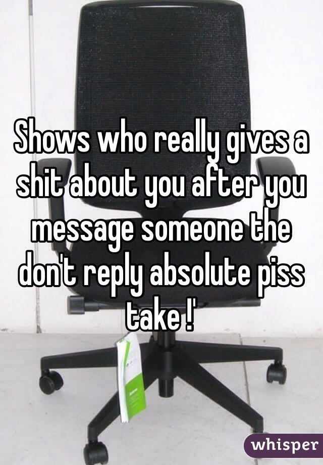 Shows who really gives a shit about you after you message someone the don't reply absolute piss take !'