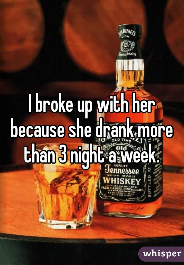 I broke up with her because she drank more than 3 night a week.