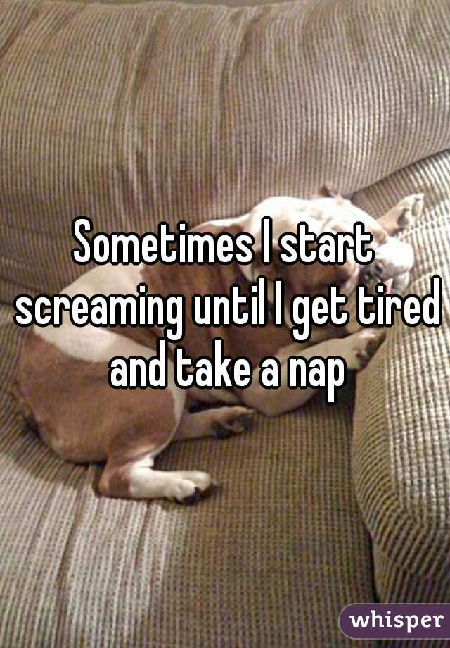 Sometimes I start screaming until I get tired and take a nap