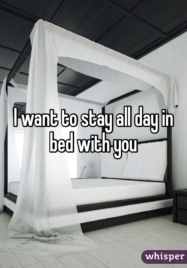 I want to stay all day in bed with you