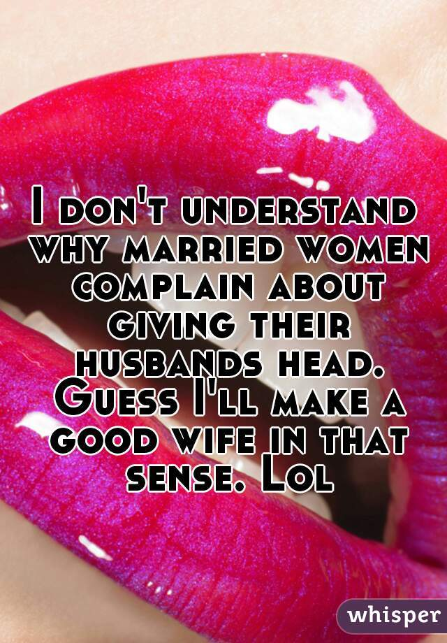 I don't understand why married women complain about giving their husbands head. Guess I'll make a good wife in that sense. Lol