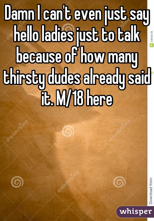 Damn I can't even just say hello ladies just to talk because of how many thirsty dudes already said it. M/18 here