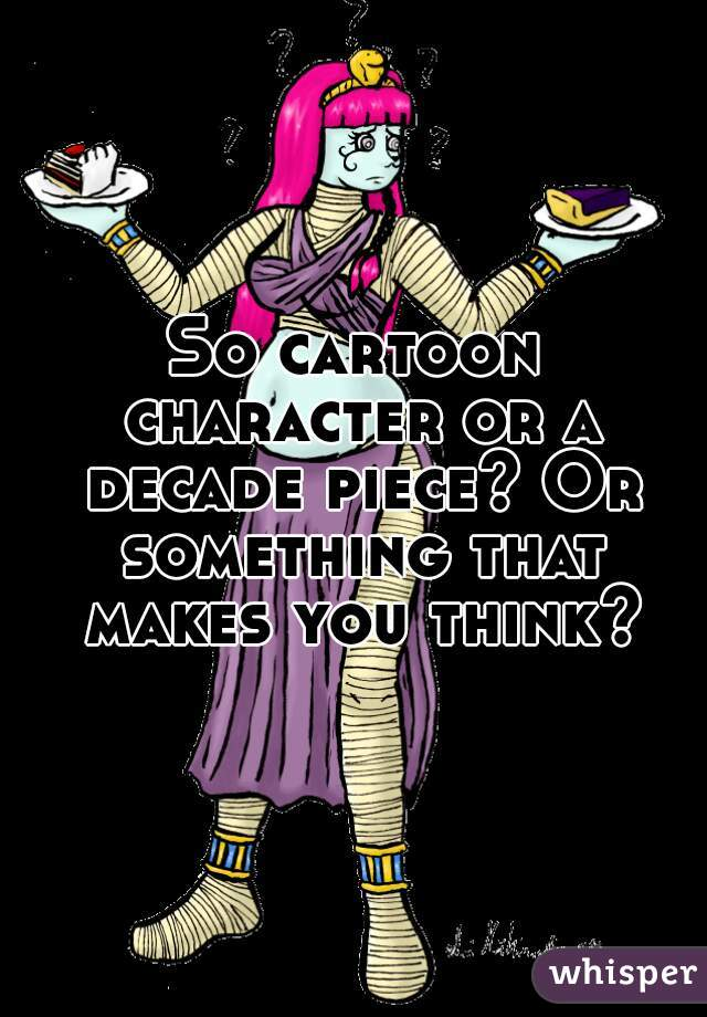 So cartoon character or a decade piece? Or something that makes you think?