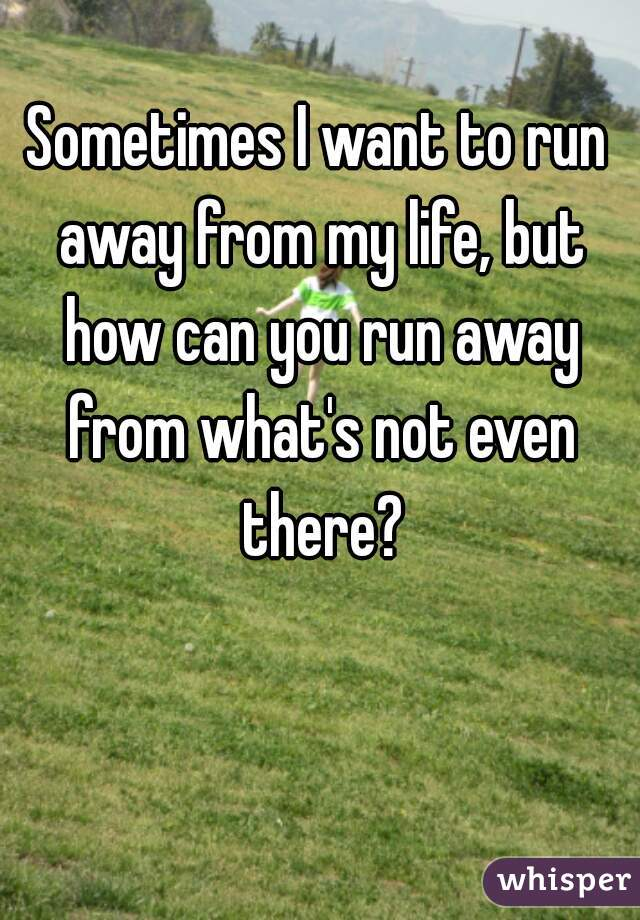 Sometimes I want to run away from my life, but how can you run away from what's not even there?