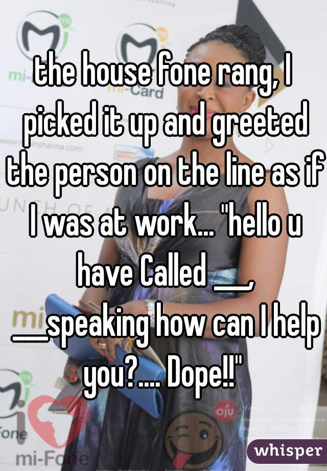 """the house fone rang, I picked it up and greeted the person on the line as if I was at work... """"hello u have Called ___, ___speaking how can I help you?.... Dope!!"""""""