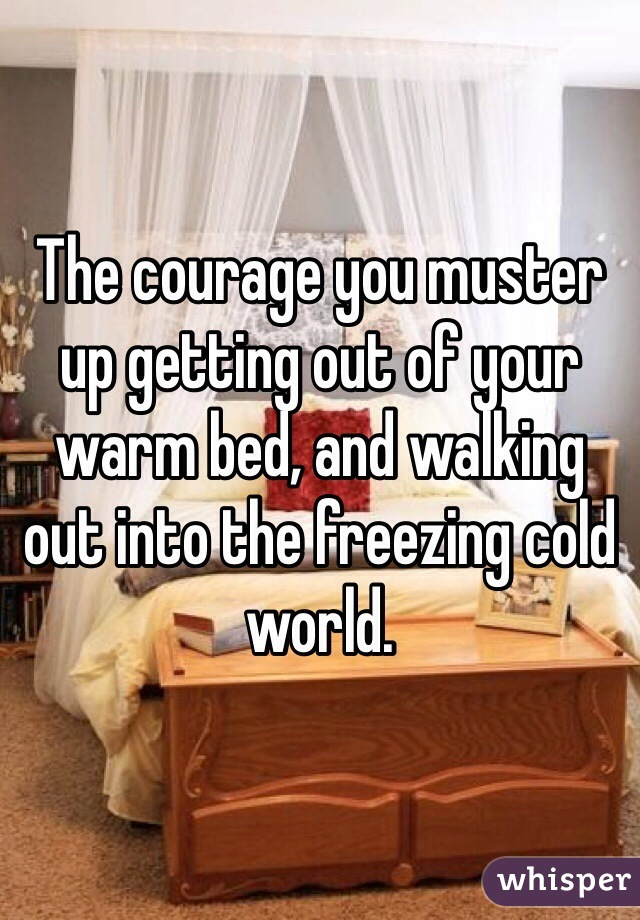 The courage you muster up getting out of your warm bed, and walking  out into the freezing cold world.