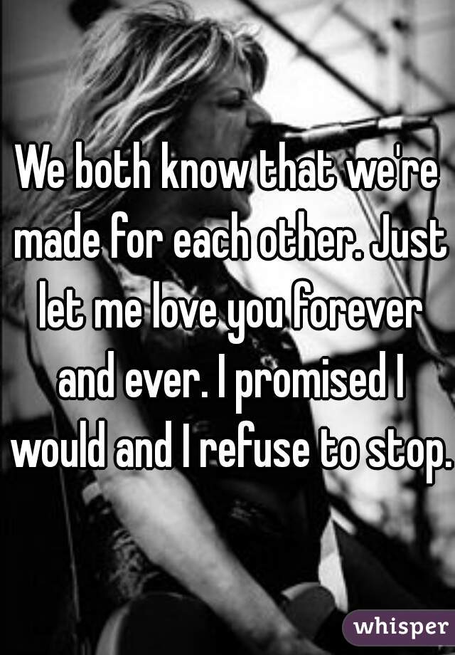 We both know that we're made for each other. Just let me love you forever and ever. I promised I would and I refuse to stop.