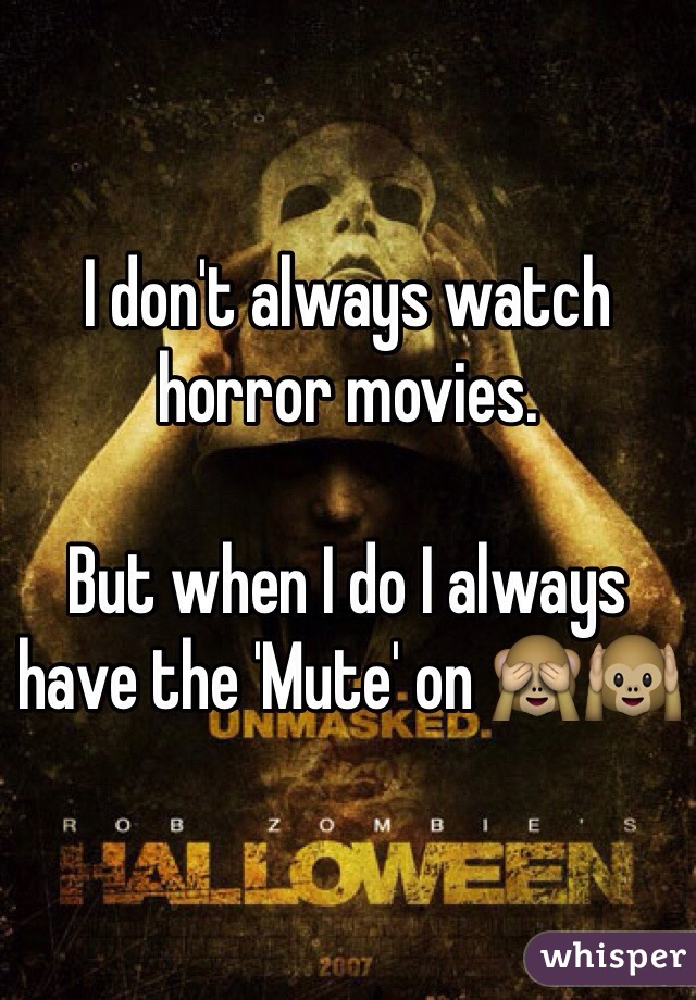 I don't always watch horror movies.   But when I do I always have the 'Mute' on 🙈🙉