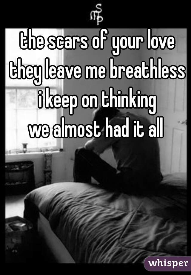 the scars of your love they leave me breathless i keep on thinking we almost had it all