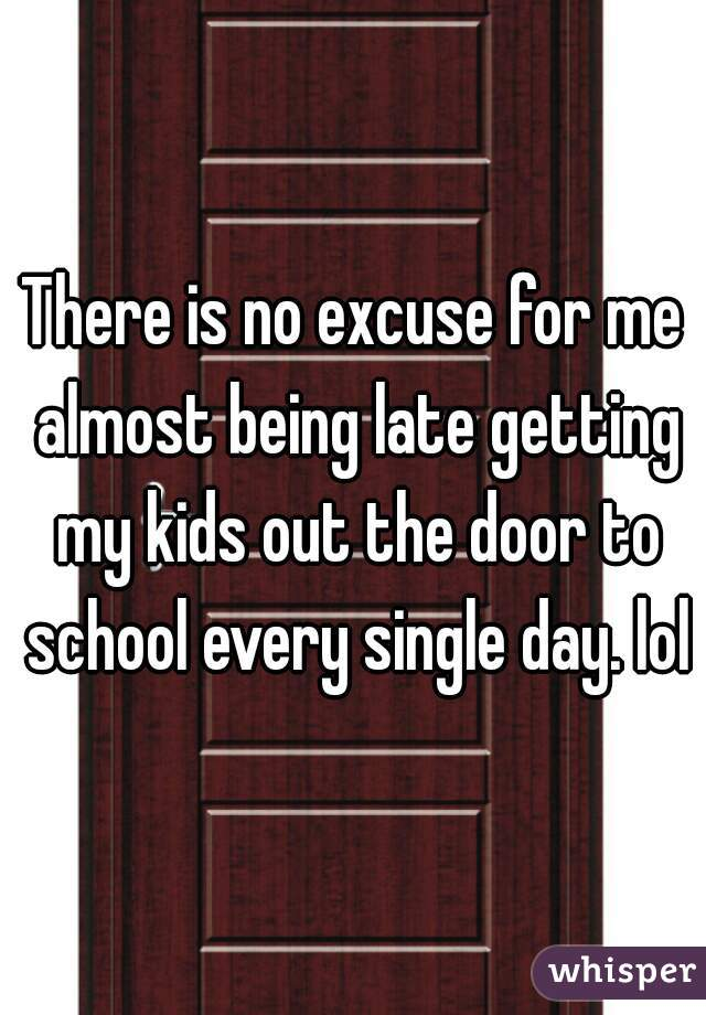 There is no excuse for me almost being late getting my kids out the door to school every single day. lol