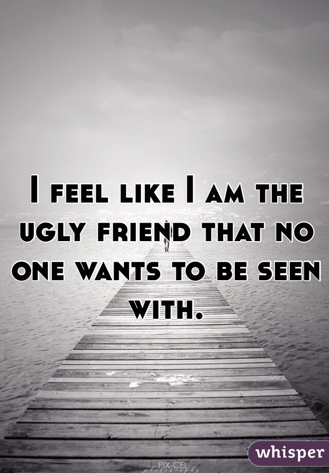 I feel like I am the ugly friend that no one wants to be seen with.