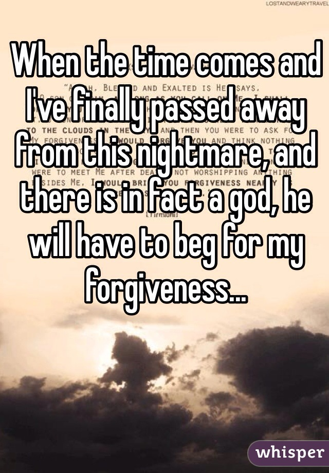 When the time comes and I've finally passed away from this nightmare, and there is in fact a god, he will have to beg for my forgiveness...
