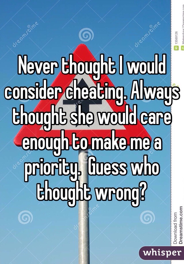 Never thought I would consider cheating. Always thought she would care enough to make me a priority.  Guess who thought wrong?