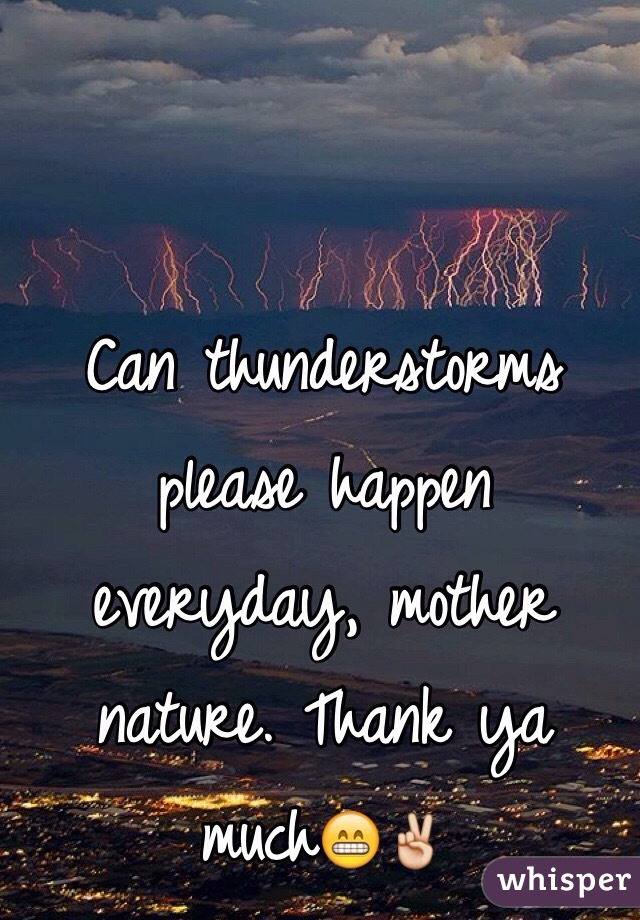 Can thunderstorms please happen everyday, mother nature. Thank ya much😁✌️