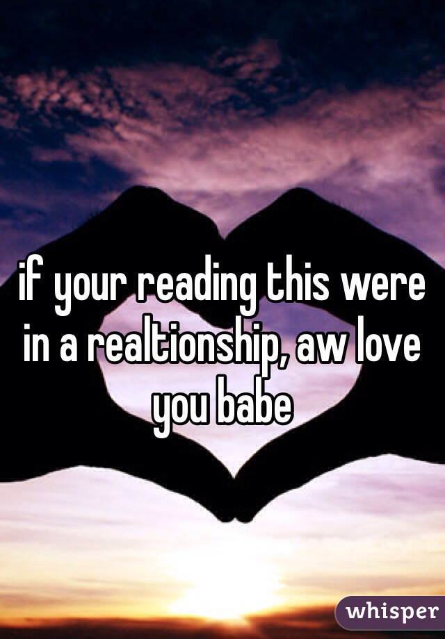 if your reading this were in a realtionship, aw love you babe
