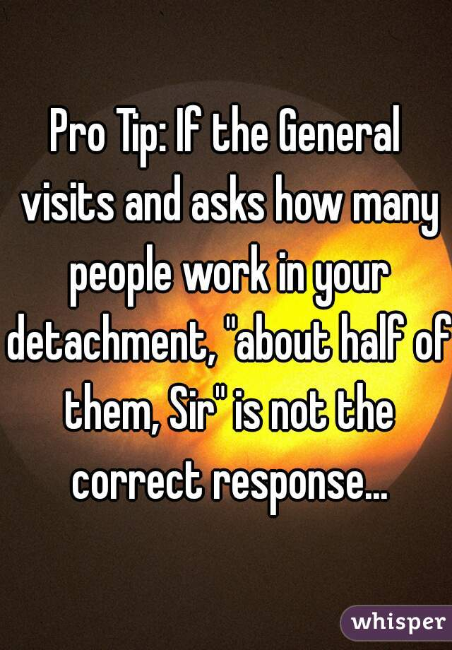 """Pro Tip: If the General visits and asks how many people work in your detachment, """"about half of them, Sir"""" is not the correct response..."""