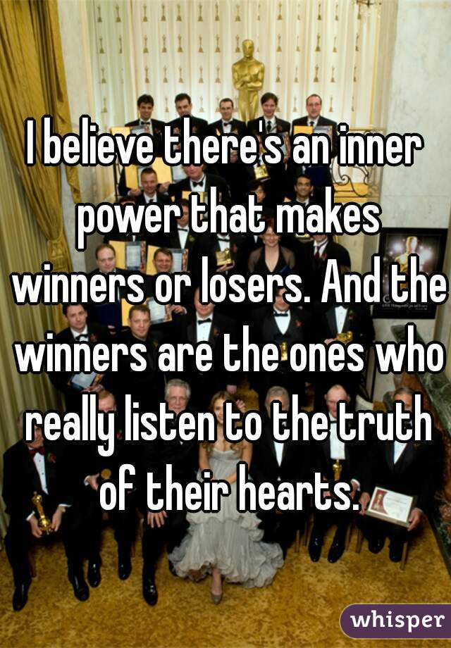 I believe there's an inner power that makes winners or losers. And the winners are the ones who really listen to the truth of their hearts.